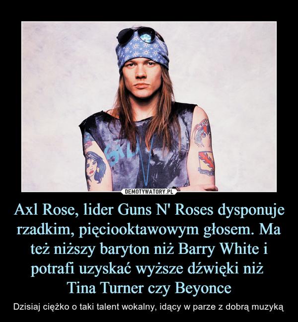 Axl Rose, lider Guns N' Roses dysponuje rzadkim, pięciooktawowym głosem. Ma też niższy baryton niż Barry White i potrafi uzyskać wyższe dźwięki niż Tina Turner czy Beyonce – Dzisiaj ciężko o taki talent wokalny, idący w parze z dobrą muzyką