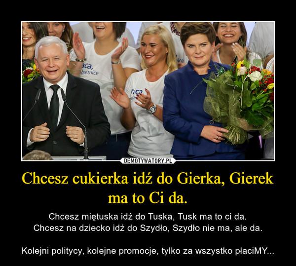 Chcesz cukierka idź do Gierka, Gierek ma to Ci da. – Chcesz miętuska idź do Tuska, Tusk ma to ci da.Chcesz na dziecko idź do Szydło, Szydło nie ma, ale da.Kolejni politycy, kolejne promocje, tylko za wszystko płaciMY...