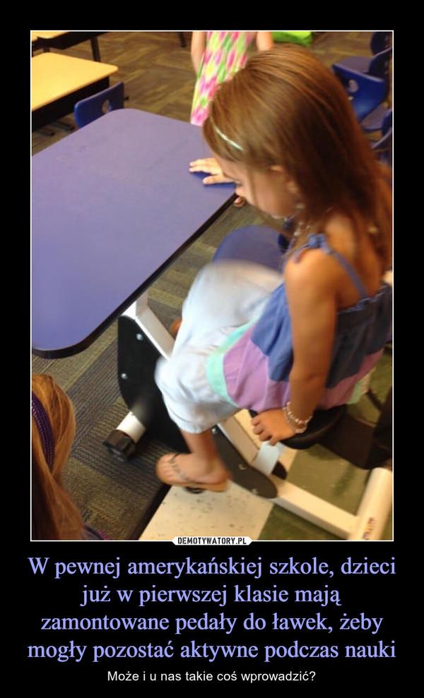 W pewnej amerykańskiej szkole, dzieci już w pierwszej klasie mają zamontowane pedały do ławek, żeby mogły pozostać aktywne podczas nauki – Może i u nas takie coś wprowadzić?