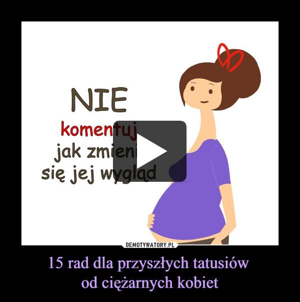 15 rad dla przyszłych tatusiów od ciężarnych kobiet –