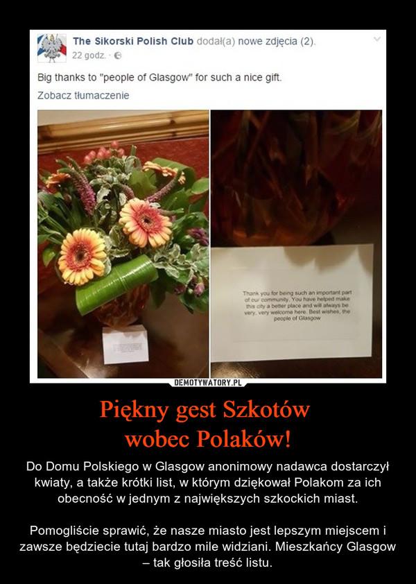 Piękny gest Szkotów wobec Polaków! – Do Domu Polskiego w Glasgow anonimowy nadawca dostarczył kwiaty, a także krótki list, w którym dziękował Polakom za ich obecność w jednym z największych szkockich miast.Pomogliście sprawić, że nasze miasto jest lepszym miejscem i zawsze będziecie tutaj bardzo mile widziani. Mieszkańcy Glasgow – tak głosiła treść listu.