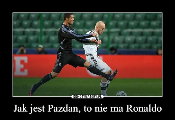 Jak jest Pazdan, to nie ma Ronaldo –