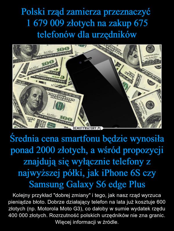 """Średnia cena smartfonu będzie wynosiła ponad 2000 złotych, a wśród propozycji znajdują się wyłącznie telefony z najwyższej półki, jak iPhone 6S czy Samsung Galaxy S6 edge Plus – Kolejny przykład """"dobrej zmiany"""" i tego, jak nasz rząd wyrzuca pieniądze błoto. Dobrze działający telefon na lata już kosztuje 600 złotych (np. Motorola Moto G3), co dałoby w sumie wydatek rzędu 400 000 złotych. Rozrzutność polskich urzędników nie zna granic.Więcej informacji w źródle."""