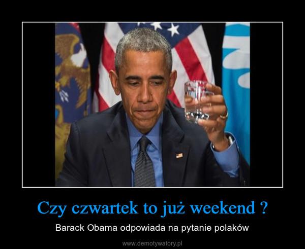 Czy czwartek to już weekend ? – Barack Obama odpowiada na pytanie polaków