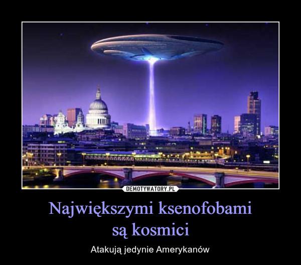 Największymi ksenofobamisą kosmici – Atakują jedynie Amerykanów