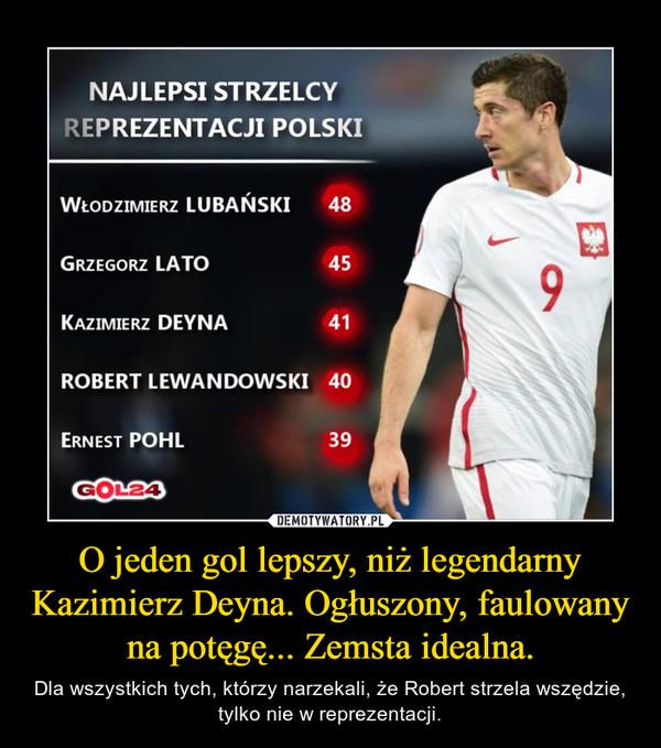 O jeden gol lepszy, niż legendarny Kazimierz Deyna. Ogłuszony, faulowany na potęgę... Zemsta idealna. – Dla wszystkich tych, którzy narzekali, że Robert strzela wszędzie, tylko nie w reprezentacji.