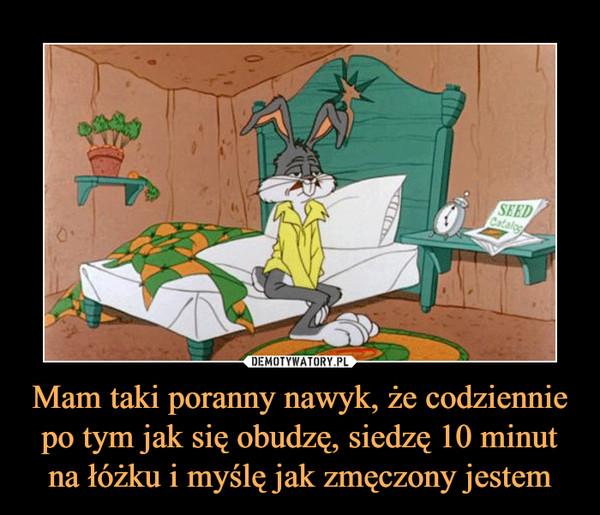 Mam taki poranny nawyk, że codziennie po tym jak się obudzę, siedzę 10 minut na łóżku i myślę jak zmęczony jestem –