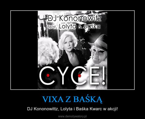 VIXA Z BAŚKĄ – DJ Kononowittz, Lolyta i Baśka Kwarc w akcji!