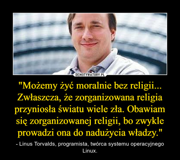 """""""Możemy żyć moralnie bez religii... Zwłaszcza, że zorganizowana religia przyniosła światu wiele zła. Obawiam się zorganizowanej religii, bo zwykle prowadzi ona do nadużycia władzy."""" – - Linus Torvalds, programista, twórca systemu operacyjnego Linux."""
