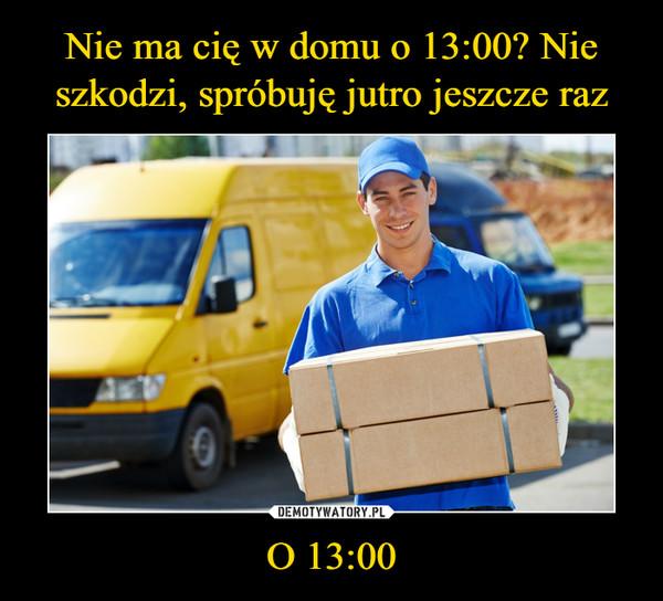 O 13:00 –
