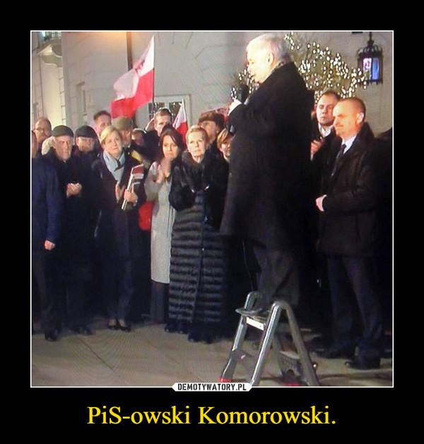 PiS-owski Komorowski. –