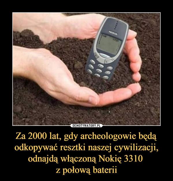 Za 2000 lat, gdy archeologowie będą odkopywać resztki naszej cywilizacji, odnajdą włączoną Nokię 3310 z połową baterii –