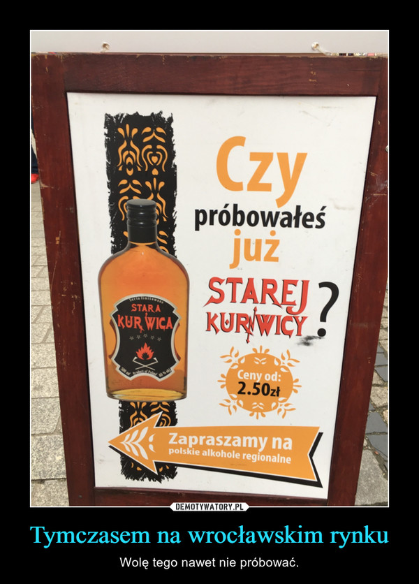Tymczasem na wrocławskim rynku – Wolę tego nawet nie próbować.