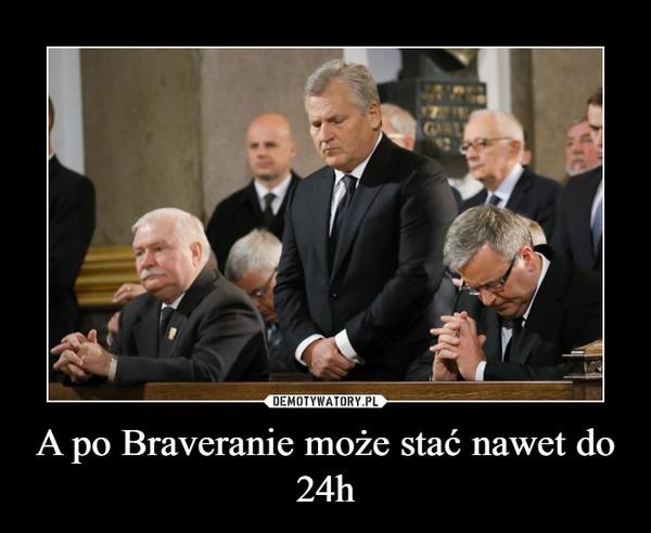 A po Braveranie może stać nawet do 24h –