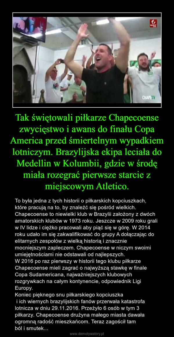 Tak świętowali piłkarze Chapecoense zwycięstwo i awans do finału Copa America przed śmiertelnym wypadkiem lotniczym. Brazylijska ekipa leciała do Medellin w Kolumbii, gdzie w środę miała rozegrać pierwsze starcie z miejscowym Atletico. – To była jedna z tych historii o piłkarskich kopciuszkach, które pracują na to, by znaleźć się pośród wielkich. Chapecoense to niewielki klub w Brazylii założony z dwóch amatorskich klubów w 1973 roku. Jeszcze w 2009 roku grali w IV lidze i ciężko pracowali aby piąć się w górę. W 2014 roku udało im się zakwalifikować do grupy A dołączając do elitarnych zespołów z wielką historią i znacznie mocniejszym zapleczem. Chapecoense w niczym swoimi umiejętnościami nie odstawali od najlepszych.W 2016 po raz pierwszy w historii tego klubu piłkarze Chapecoense mieli zagrać o najwyższą stawkę w finale Copa Sudamericana, najważniejszych klubowych rozgrywkach na całym kontynencie, odpowiednik Ligi Europy.Koniec pięknego snu piłkarskiego kopciuszka i ich wiernych brazylijskich fanów przerwała katastrofa lotnicza w dniu 29.11.2016. Przeżyło 6 osób w tym 3 piłkarzy. Chapecoense drużyna małego miasta dawała ogromną radość mieszkańcom. Teraz zagościł tam ból i smutek...