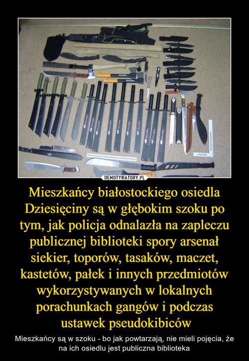 Mieszkańcy białostockiego osiedla Dziesięciny są w głębokim szoku po tym, jak policja odnalazła na zapleczu publicznej biblioteki spory arsenał siekier, toporów, tasaków, maczet, kastetów, pałek i innych przedmiotów wykorzystywanych w lokalnych porachunka