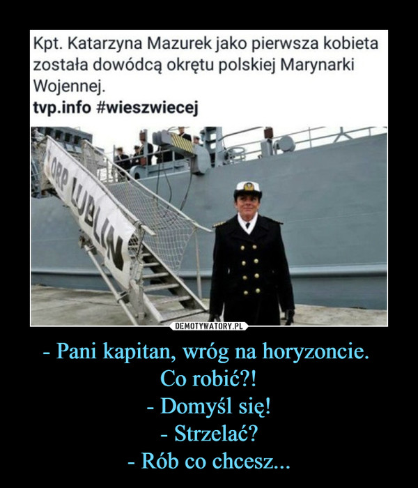 - Pani kapitan, wróg na horyzoncie. Co robić?!- Domyśl się!- Strzelać?- Rób co chcesz... –  Kpt. Katarzyna Mazurek jako pierwsza kobietazostała dowódcą okrętu polskiej MarynarkiWojennej.