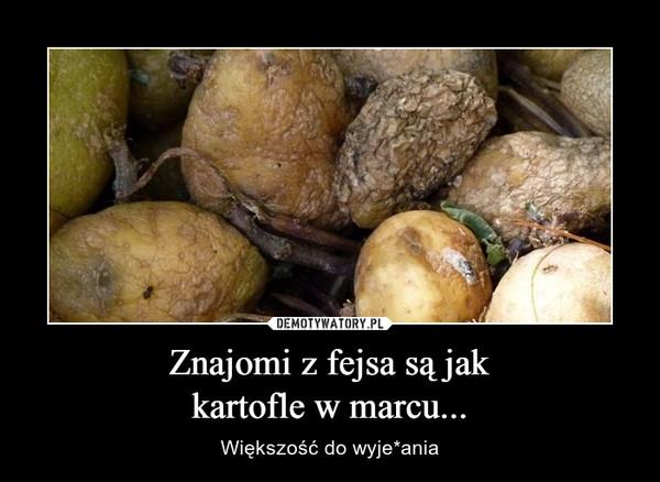 Znajomi z fejsa są jakkartofle w marcu... – Większość do wyje*ania