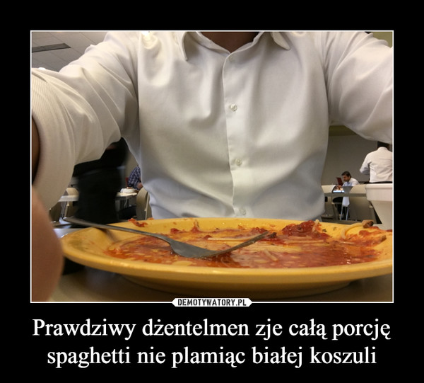 Prawdziwy dżentelmen zje całą porcję spaghetti nie plamiąc białej koszuli –