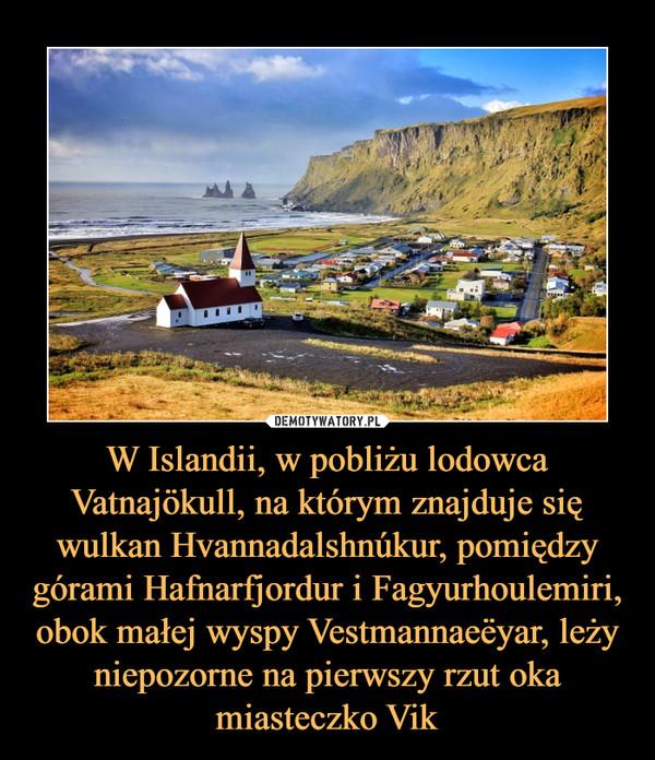 W Islandii, w pobliżu lodowca Vatnajökull, na którym znajduje się wulkan Hvannadalshnúkur, pomiędzy górami Hafnarfjordur i Fagyurhoulemiri, obok małej wyspy Vestmannaeёyar, leży niepozorne na pierwszy rzut oka miasteczko Vik –