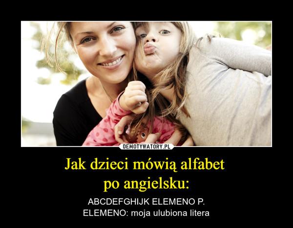 Jak dzieci mówią alfabet po angielsku: – ABCDEFGHIJK ELEMENO P.ELEMENO: moja ulubiona litera