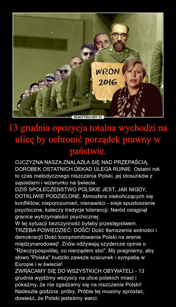"""13 grudnia opozycja totalna wychodzi na ulicę by ochronić porządek prawny w państwie. – OJCZYZNA NASZA ZNALAZŁA SIĘ NAD PRZEPAŚCIĄ. DOROBEK OSTATNICH DEKAD ULEGA RUINIE. Ostatni rok to czas metodycznego niszczenia Polski, jej stosunków z sąsiadami i wizerunku na świecie.DZIŚ SPOŁECZEŃSTWO POLSKIE JEST, JAK NIGDY, DOTKLIWIE PODZIELONE. Atmosfera niekończących się konfliktów, nieporozumień, nienawiści - sieje spustoszenie psychiczne, kaleczy tradycje tolerancji. Naród osiągnął granice wytrzymałości psychicznej.W tej sytuacji bezczynność byłaby przestępstwem.  TRZEBA POWIEDZIEĆ: DOŚĆ! Dość tłamszenia wolności i demokracji! Dość kompromitowania Polski na arenie międzynarodowej!  Znów odżywają szydercze opinie o """"Rzeczypospolitej, co nierządem stoi"""". My pragniemy, aby słowo """"Polska"""" budziło zawsze szacunek i sympatię w Europie i w świecie!ZWRACAMY SIĘ DO WSZYSTKICH OBYWATELI - 13 grudnia wyjdźmy wszyscy na ulice polskich miast i pokażmy, że nie zgadzamy się na niszczenie Polski! Nadeszła godzina  próby. Próbie tej musimy sprostać, dowieść, że Polski jesteśmy warci."""