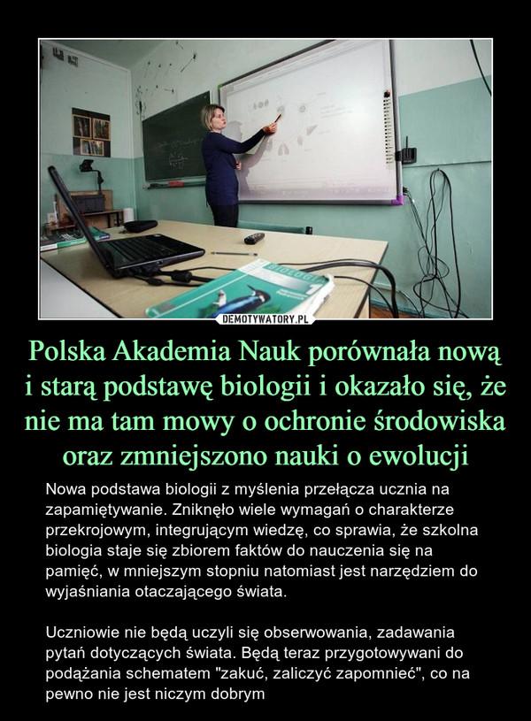 """Polska Akademia Nauk porównała nową i starą podstawę biologii i okazało się, że nie ma tam mowy o ochronie środowiska oraz zmniejszono nauki o ewolucji – Nowa podstawa biologii z myślenia przełącza ucznia na zapamiętywanie. Zniknęło wiele wymagań o charakterze przekrojowym, integrującym wiedzę, co sprawia, że szkolna biologia staje się zbiorem faktów do nauczenia się na pamięć, w mniejszym stopniu natomiast jest narzędziem do wyjaśniania otaczającego świata. Uczniowie nie będą uczyli się obserwowania, zadawania pytań dotyczących świata. Będą teraz przygotowywani do podążania schematem """"zakuć, zaliczyć zapomnieć"""", co na pewno nie jest niczym dobrym"""