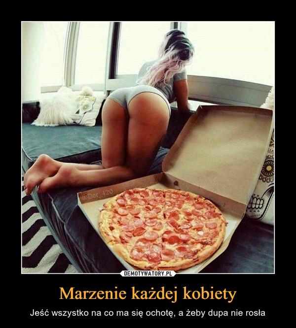 Marzenie każdej kobiety – Jeść wszystko na co ma się ochotę, a żeby dupa nie rosła