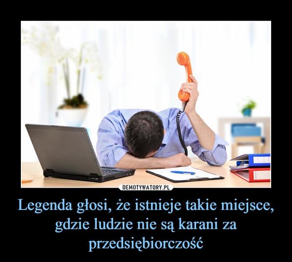 Legenda głosi, że istnieje takie miejsce, gdzie ludzie nie są karani za przedsiębiorczość –