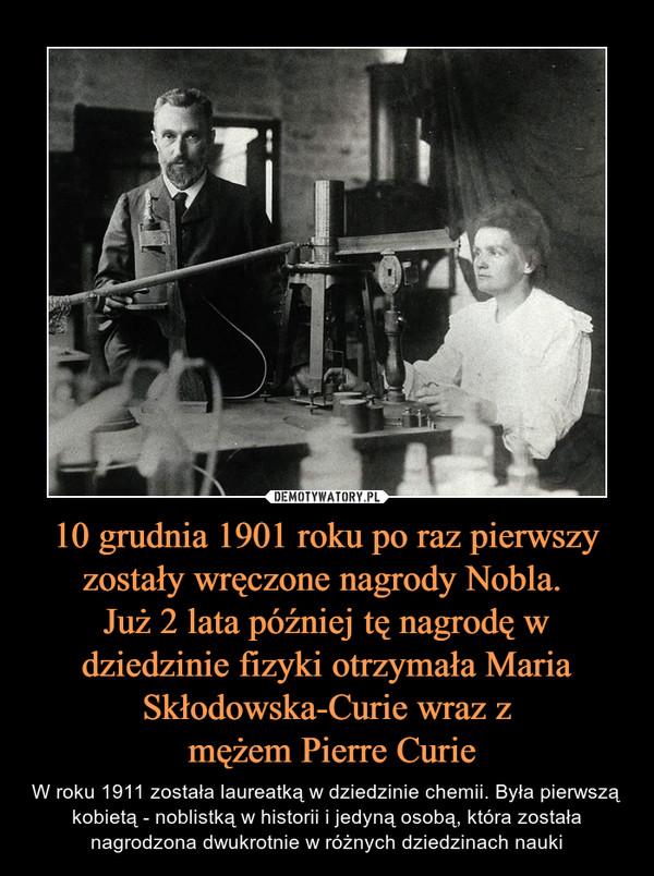 10 grudnia 1901 roku po raz pierwszy zostały wręczone nagrody Nobla. Już 2 lata później tę nagrodę w dziedzinie fizyki otrzymała Maria Skłodowska-Curie wraz z mężem Pierre Curie – W roku 1911 została laureatką w dziedzinie chemii. Była pierwszą kobietą - noblistką w historii i jedyną osobą, która została nagrodzona dwukrotnie w różnych dziedzinach nauki