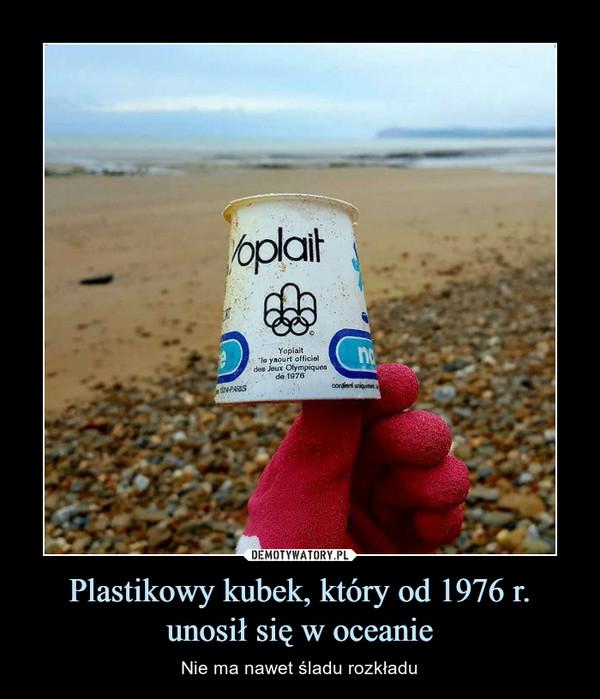 Plastikowy kubek, który od 1976 r. unosił się w oceanie – Nie ma nawet śladu rozkładu
