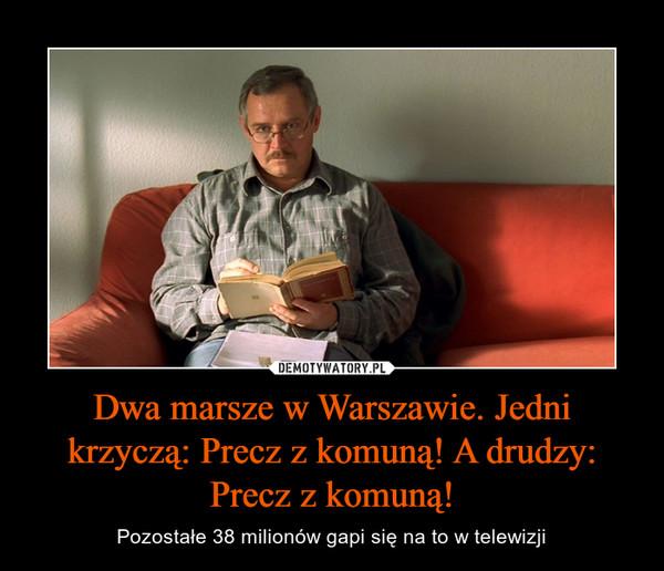 Dwa marsze w Warszawie. Jedni krzyczą: Precz z komuną! A drudzy: Precz z komuną! – Pozostałe 38 milionów gapi się na to w telewizji