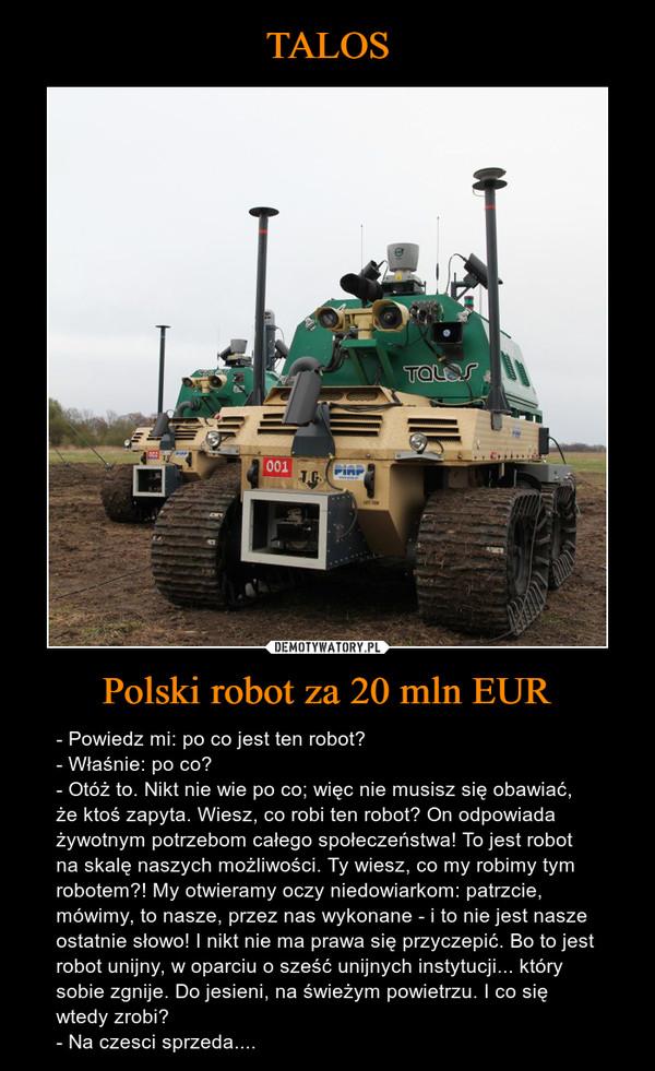 Polski robot za 20 mln EUR – - Powiedz mi: po co jest ten robot?- Właśnie: po co?- Otóż to. Nikt nie wie po co; więc nie musisz się obawiać, że ktoś zapyta. Wiesz, co robi ten robot? On odpowiada żywotnym potrzebom całego społeczeństwa! To jest robot  na skalę naszych możliwości. Ty wiesz, co my robimy tym robotem?! My otwieramy oczy niedowiarkom: patrzcie, mówimy, to nasze, przez nas wykonane - i to nie jest nasze ostatnie słowo! I nikt nie ma prawa się przyczepić. Bo to jest robot unijny, w oparciu o sześć unijnych instytucji... który sobie zgnije. Do jesieni, na świeżym powietrzu. I co się wtedy zrobi?- Na czesci sprzeda....