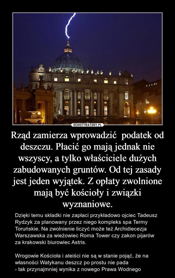 Rząd zamierza wprowadzić  podatek od deszczu. Płacić go mają jednak nie wszyscy, a tylko właściciele dużych zabudowanych gruntów. Od tej zasady jest jeden wyjątek. Z opłaty zwolnione mają być kościoły i związki wyznaniowe. – Dzięki temu składki nie zapłaci przykładowo ojciec Tadeusz Rydzyk za planowany przez niego kompleks spa Termy Toruńskie. Na zwolnienie liczyć może też Archidiecezja Warszawska za wieżowiec Roma Tower czy zakon pijarów za krakowski biurowiec Astris.Wrogowie Kościoła i ateiści nie są w stanie pojąć, że na własności Watykanu deszcz po prostu nie pada - tak przynajmniej wynika z nowego Prawa Wodnego