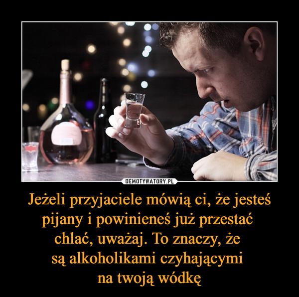 Jeżeli przyjaciele mówią ci, że jesteś pijany i powinieneś już przestać chlać, uważaj. To znaczy, że są alkoholikami czyhającymi na twoją wódkę –