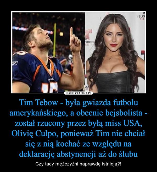 Tim Tebow - była gwiazda futbolu amerykańskiego, a obecnie bejsbolista - został rzucony przez byłą miss USA, Olivię Culpo, ponieważ Tim nie chciał się z nią kochać ze względu na deklarację abstynencji aż do ślubu – Czy tacy mężczyźni naprawdę istnieją?!