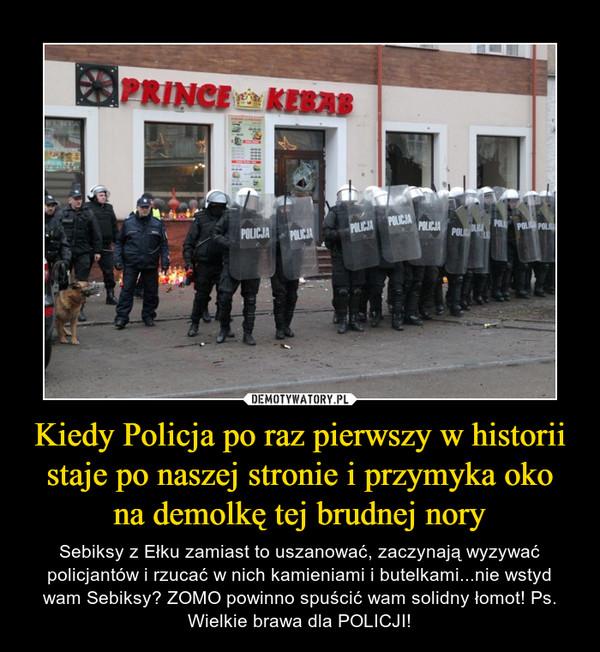 Kiedy Policja po raz pierwszy w historii staje po naszej stronie i przymyka oko na demolkę tej brudnej nory – Sebiksy z Ełku zamiast to uszanować, zaczynają wyzywać policjantów i rzucać w nich kamieniami i butelkami...nie wstyd wam Sebiksy? ZOMO powinno spuścić wam solidny łomot! Ps. Wielkie brawa dla POLICJI!