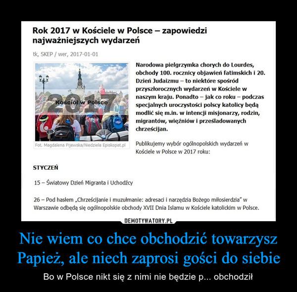 Nie wiem co chce obchodzić towarzysz Papież, ale niech zaprosi gości do siebie – Bo w Polsce nikt się z nimi nie będzie p... obchodził