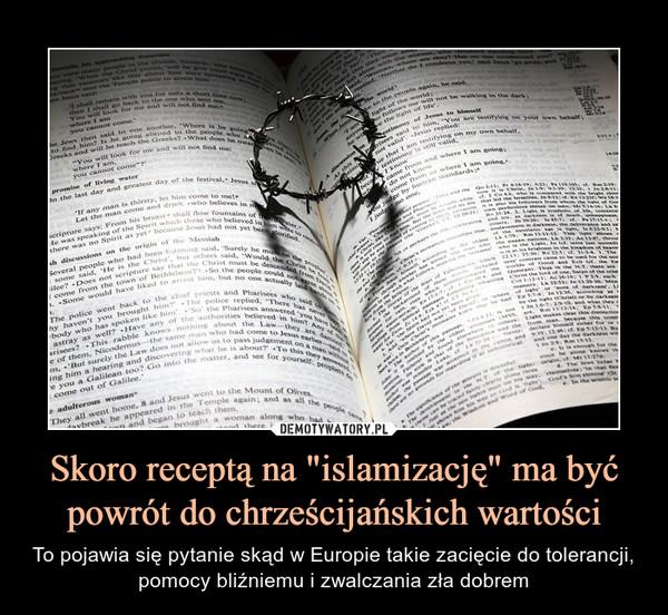 """Skoro receptą na """"islamizację"""" ma być powrót do chrześcijańskich wartości – To pojawia się pytanie skąd w Europie takie zacięcie do tolerancji, pomocy bliźniemu i zwalczania zła dobrem"""