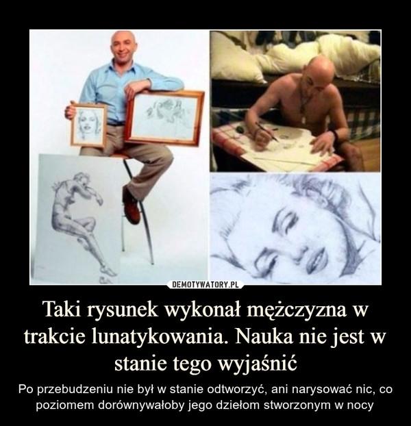 Taki rysunek wykonał mężczyzna w trakcie lunatykowania. Nauka nie jest w stanie tego wyjaśnić – Po przebudzeniu nie był w stanie odtworzyć, ani narysować nic, co poziomem dorównywałoby jego dziełom stworzonym w nocy