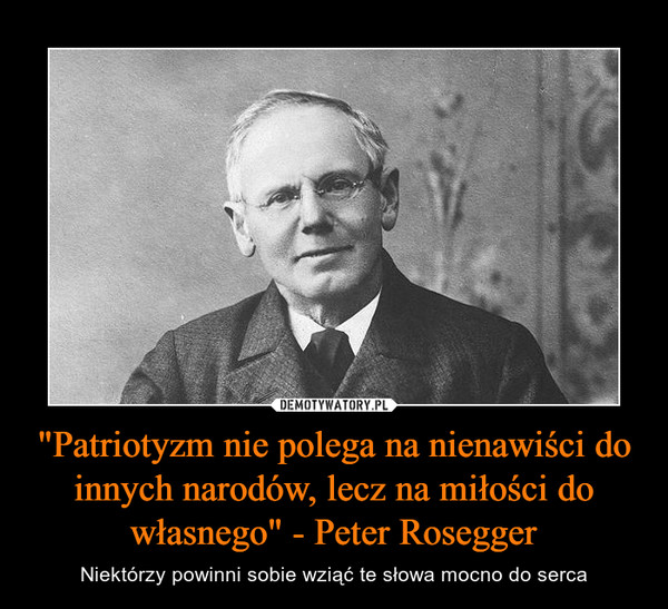 """""""Patriotyzm nie polega na nienawiści do innych narodów, lecz na miłości do własnego"""" - Peter Rosegger – Niektórzy powinni sobie wziąć te słowa mocno do serca"""