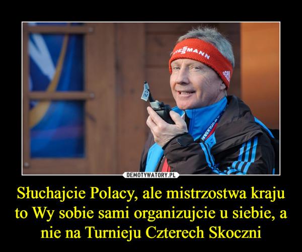Słuchajcie Polacy, ale mistrzostwa kraju to Wy sobie sami organizujcie u siebie, a nie na Turnieju Czterech Skoczni –