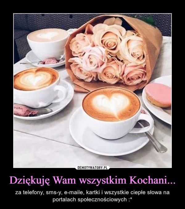 Dziękuję Wam wszystkim Kochani... – za telefony, sms-y, e-maile, kartki i wszystkie ciepłe słowa na portalach społecznościowych :*