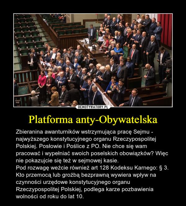 Platforma anty-Obywatelska – Zbieranina awanturników wstrzymująca pracę Sejmu - najwyższego konstytucyjnego organu Rzeczypospolitej Polskiej. Posłowie i Poślice z PO. Nie chce się wam pracować i wypełniać swoich poselskich obowiązków? Więc nie pokazujcie się też w sejmowej kasie.Pod rozwagę weźcie również art 128 Kodeksu Karnego: § 3. Kto przemocą lub groźbą bezprawną wywiera wpływ na czynności urzędowe konstytucyjnego organu Rzeczypospolitej Polskiej, podlega karze pozbawienia wolności od roku do lat 10.