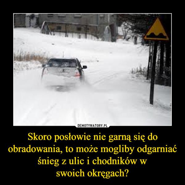 Skoro posłowie nie garną się do obradowania, to może mogliby odgarniać śnieg z ulic i chodników wswoich okręgach? –