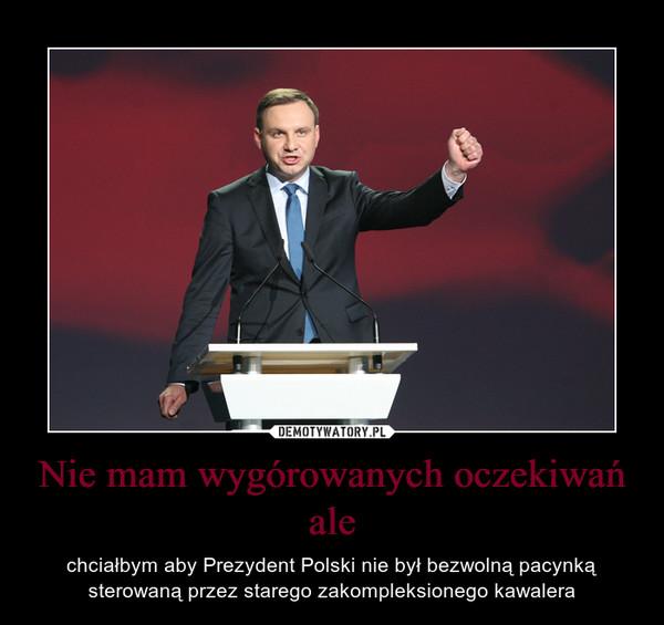 Nie mam wygórowanych oczekiwań ale – chciałbym aby Prezydent Polski nie był bezwolną pacynką sterowaną przez starego zakompleksionego kawalera