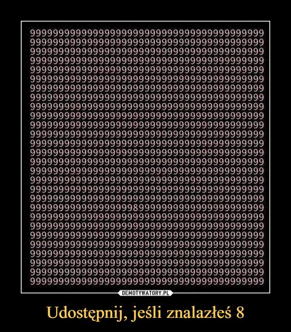 Udostępnij, jeśli znalazłeś 8 –