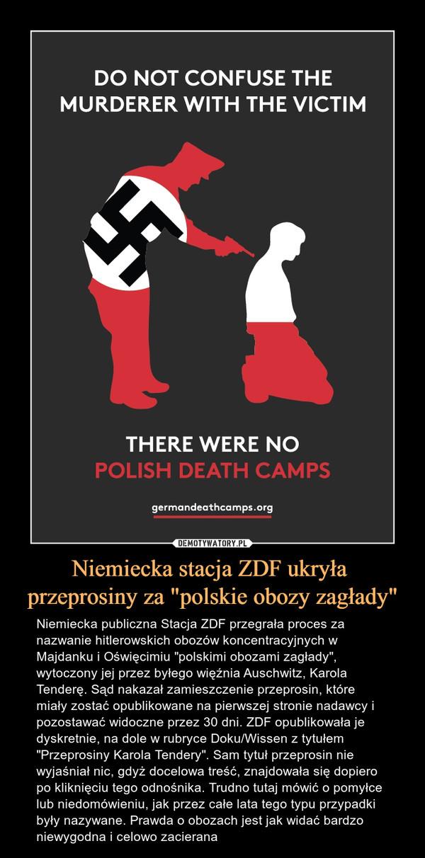 """Niemiecka stacja ZDF ukryła przeprosiny za """"polskie obozy zagłady"""" – Niemiecka publiczna Stacja ZDF przegrała proces za nazwanie hitlerowskich obozów koncentracyjnych w Majdanku i Oświęcimiu """"polskimi obozami zagłady"""", wytoczony jej przez byłego więźnia Auschwitz, Karola Tenderę. Sąd nakazał zamieszczenie przeprosin, które miały zostać opublikowane na pierwszej stronie nadawcy i pozostawać widoczne przez 30 dni. ZDF opublikowała je dyskretnie, na dole w rubryce Doku/Wissen z tytułem """"Przeprosiny Karola Tendery"""". Sam tytuł przeprosin nie wyjaśniał nic, gdyż docelowa treść, znajdowała się dopiero po kliknięciu tego odnośnika. Trudno tutaj mówić o pomyłce lub niedomówieniu, jak przez całe lata tego typu przypadki były nazywane. Prawda o obozach jest jak widać bardzo niewygodna i celowo zacierana DO NOT CONFUSE THE MURDERER WITH THE VICTIM THERE WERE NO POLISH DEATH CAMPSgermandeathcamps.org"""