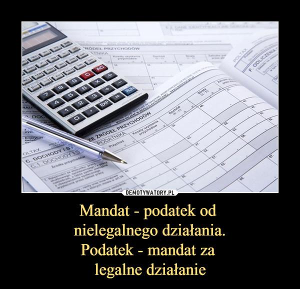 Mandat - podatek od nielegalnego działania.Podatek - mandat za legalne działanie –