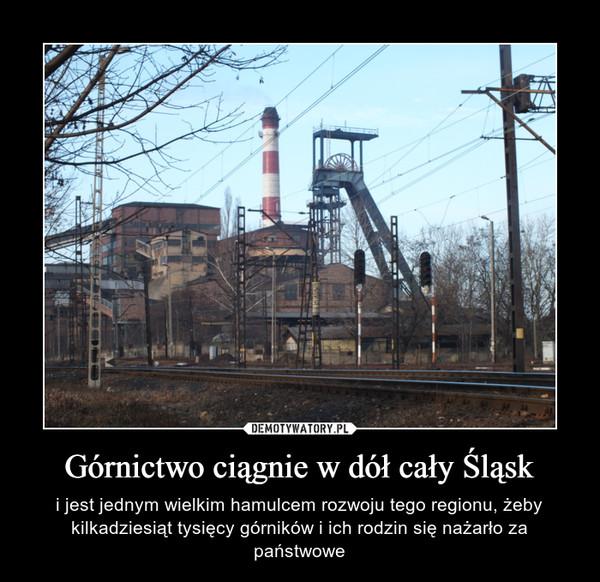 Górnictwo ciągnie w dół cały Śląsk – i jest jednym wielkim hamulcem rozwoju tego regionu, żeby kilkadziesiąt tysięcy górników i ich rodzin się nażarło za państwowe